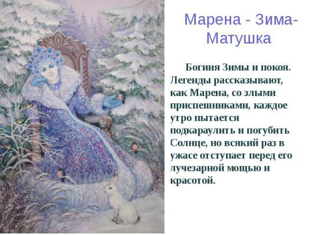 Марена - Зима-Матушка Богиня Зимы и покоя. Легенды рассказывают, как Марена, со злыми приспешниками, каждое утро пытается подкараулить и погубить Солнце, но всякий раз в ужасе отступает перед его лучезарной мощью и красотой.