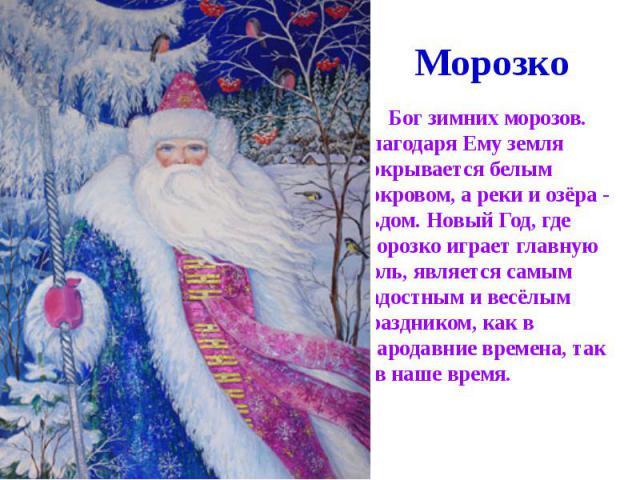 Морозко Бог зимних морозов. Благодаря Ему земля покрывается белым покровом, а реки и озёра - льдом. Новый Год, где Морозко играет главную Роль, является самым радостным и весёлым праздником, как в стародавние времена, так и в наше время.