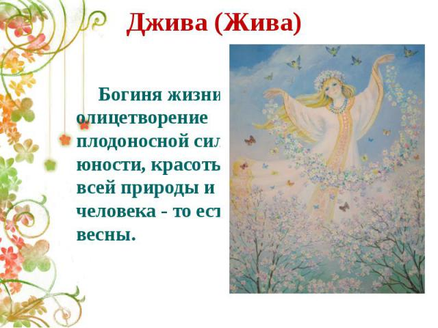 Джива (Жива) Богиня жизни, олицетворение плодоносной силы, юности, красоты всей природы и человека - то есть весны.