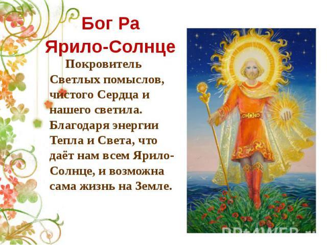 Бог Ра Ярило-Солнце Покровитель Светлых помыслов, чистого Сердца и нашего светила. Благодаря энергии Тепла и Света, что даёт нам всем Ярило-Солнце, и возможна сама жизнь на Земле.