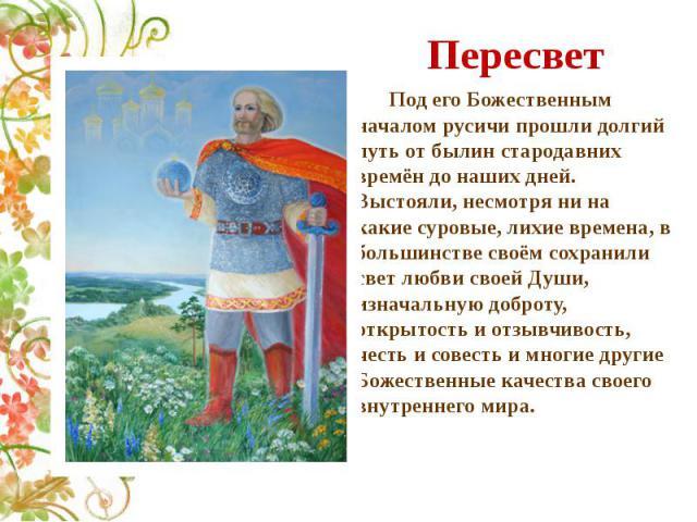 Пересвет Под его Божественным началом русичи прошли долгий путь от былин стародавних времён до наших дней. Выстояли, несмотря ни на какие суровые, лихие времена, в большинстве своём сохранили свет любви своей Души, изначальную доброту, открытость и …