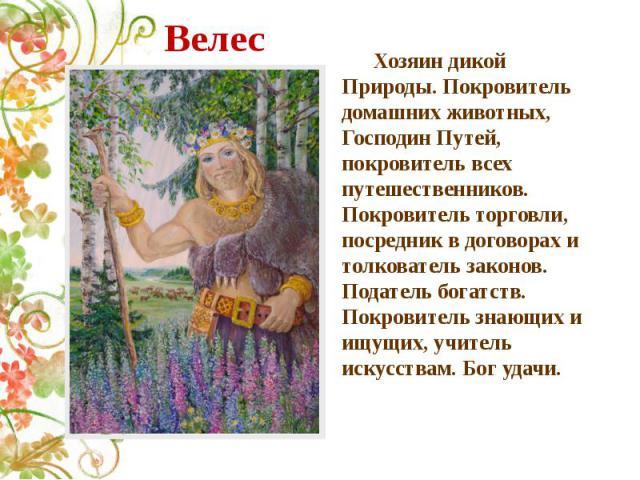 Велес Хозяин дикой Природы. Покровитель домашних животных, Господин Путей, покровитель всех путешественников. Покровитель торговли, посредник в договорах и толкователь законов. Податель богатств. Покровитель знающих и ищущих, учитель искусствам. Бог…