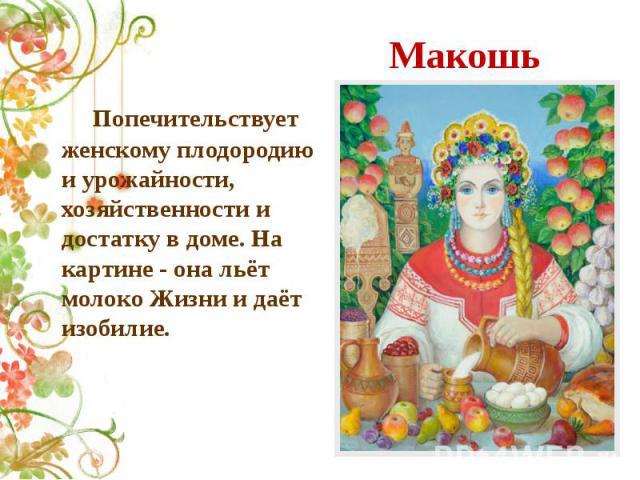 Макошь Попечительствует женскому плодородию и урожайности, хозяйственности и достатку в доме. На картине - она льёт молоко Жизни и даёт изобилие.