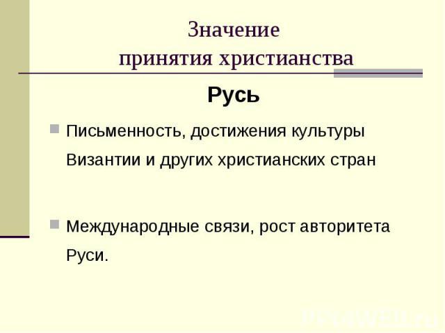 Русь Русь Письменность, достижения культуры Византии и других христианских стран Международные связи, рост авторитета Руси.