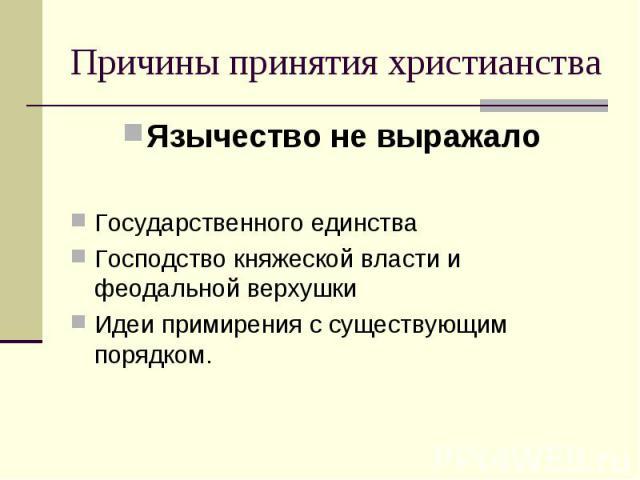 Язычество не выражало Язычество не выражало Государственного единства Господство княжеской власти и феодальной верхушки Идеи примирения с существующим порядком.