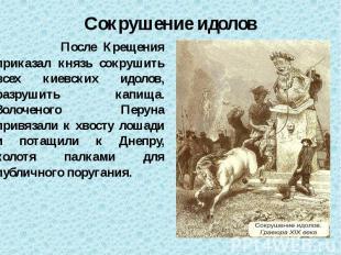 Сокрушение идолов После Крещения приказал князь сокрушить всех киевских идолов,