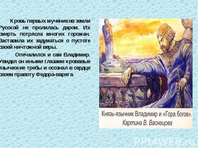 Кровь первых мучеников земли Русской не пролилась даром. Их смерть потрясла многих горожан. Заставила их задуматься о пустоте своей ничтожной веры. Кровь первых мучеников земли Русской не пролилась даром. Их смерть потрясла многих горожан. Заставила…