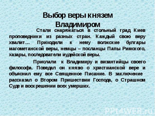 Стали снаряжаться в стольный град Киев проповедники из разных стран. Каждый свою веру хвалит… Приходили к нему волжские булгары магометанской веры, немцы – посланцы Папы Римского, хазары, последователи иудейской веры. Стали снаряжаться в стольный гр…