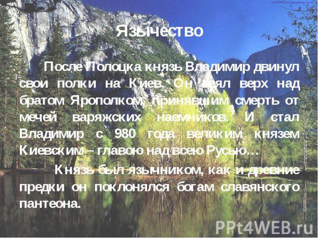 Язычество После Полоцка князь Владимир двинул свои полки на Киев. Он взял верх над братом Ярополком, принявшим смерть от мечей варяжских наемников. И стал Владимир с 980 года великим князем Киевским – главою над всею Русью… Князь был язычником, как …