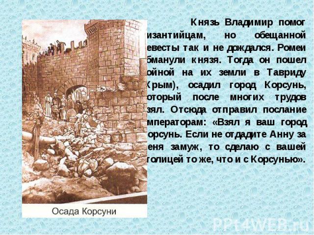 Князь Владимир помог византийцам, но обещанной невесты так и не дождался. Ромеи обманули князя. Тогда он пошел войной на их земли в Тавриду (Крым), осадил город Корсунь, который после многих трудов взял. Отсюда отправил послание императорам: «Взял я…