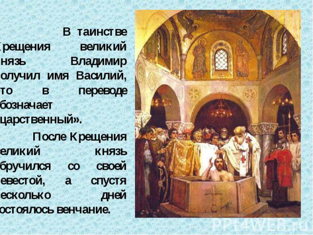 В таинстве Крещения великий князь Владимир получил имя Василий, что в переводе обозначает «царственный». В таинстве Крещения великий князь Владимир получил имя Василий, что в переводе обозначает «царственный». После Крещения великий князь обручился …