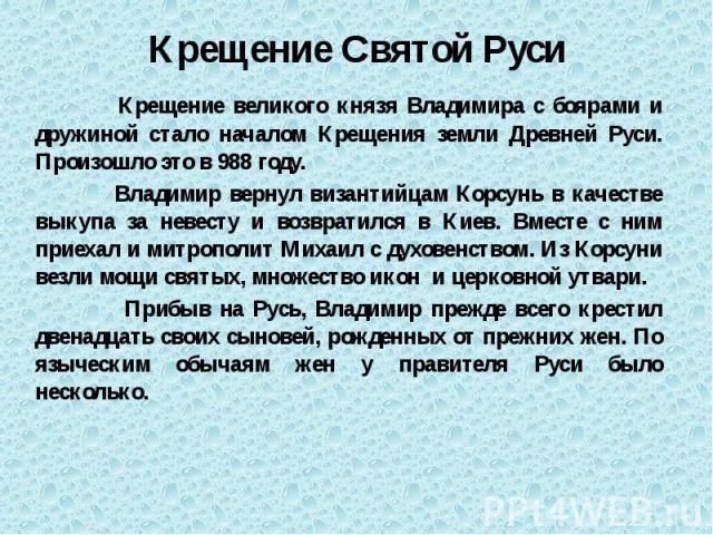 Крещение Святой Руси Крещение великого князя Владимира с боярами и дружиной стало началом Крещения земли Древней Руси. Произошло это в 988 году. Владимир вернул византийцам Корсунь в качестве выкупа за невесту и возвратился в Киев. Вместе с ним прие…