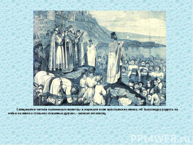 Священники читали положенные молитвы и нарекали всем христианские имена. «И была видна радость на небе и на земле о стольких спасаемых душах», - записал летописец. Священники читали положенные молитвы и нарекали всем христианские имена. «И была видн…