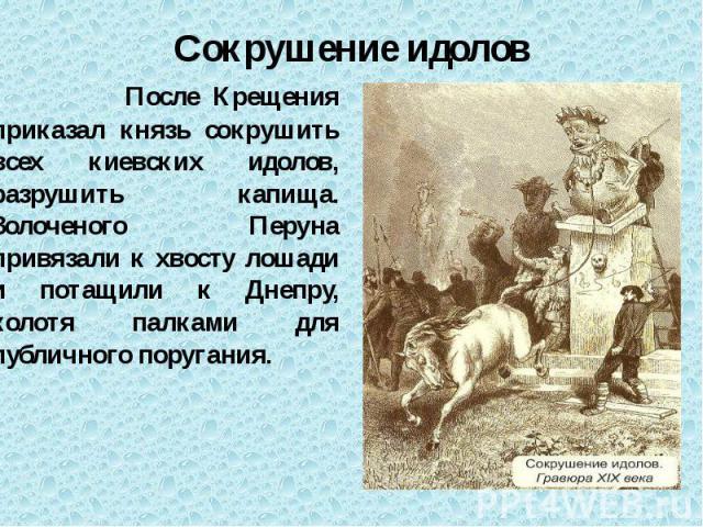 Сокрушение идолов После Крещения приказал князь сокрушить всех киевских идолов, разрушить капища. Золоченого Перуна привязали к хвосту лошади и потащили к Днепру, колотя палками для публичного поругания.