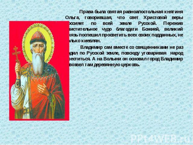 Права была святая равноапостольная княгиня Ольга, говорившая, что свет Христовой веры воссияет по всей земле Русской. Пережив очистительное чудо благодати Божией, великий князь поспешил просветить всех своих подданных, не только киевлян. Права была …