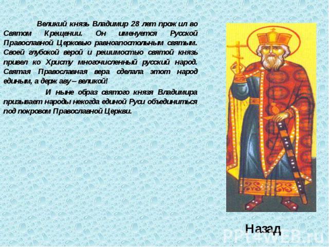 Великий князь Владимир 28 лет прожил во Святом Крещении. Он именуется Русской Православной Церковью равноапостольным святым. Своей глубокой верой и решимостью святой князь привел ко Христу многочисленный русский народ. Святая Православная вера сдела…
