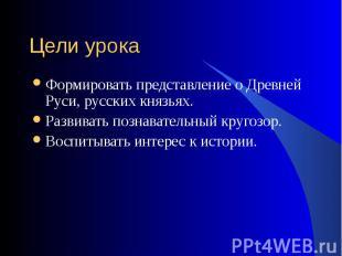 Формировать представление о Древней Руси, русских князьях. Формировать представл