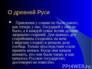 Правления у славян не было такого, как теперь у нас. Государей у них не было, а