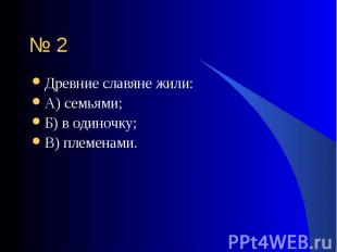 Древние славяне жили: Древние славяне жили: А) семьями; Б) в одиночку; В) племен
