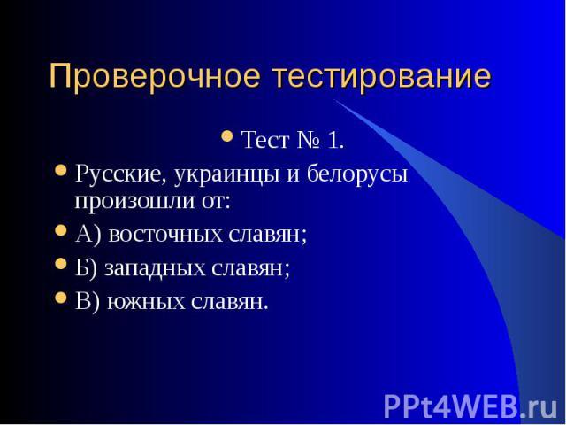 Тест № 1. Тест № 1. Русские, украинцы и белорусы произошли от: А) восточных славян; Б) западных славян; В) южных славян.