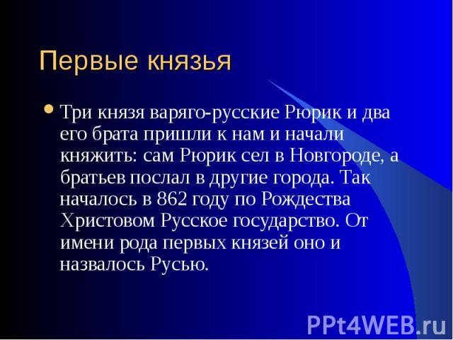 Три князя варяго-русские Рюрик и два его брата пришли к нам и начали княжить: сам Рюрик сел в Новгороде, а братьев послал в другие города. Так началось в 862 году по Рождества Христовом Русское государство. От имени рода первых князей оно и назвалос…