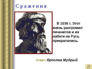 С р а ж е н и я В 1036 г. Этот князь разгромил печенегов и их набеги на Русь пре
