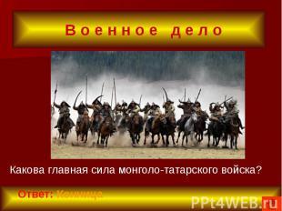В о е н н о е д е л о Какова главная сила монголо-татарского войска?