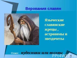 Верования славян Ответ: кудесники или волхвы