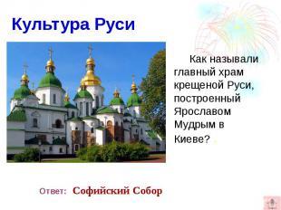 Культура Руси Как называли главный храм крещеной Руси, построенный Ярославом Муд
