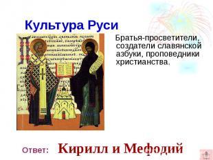 Культура Руси Братья-просветители, создатели славянской азбуки, проповедники хри