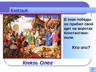 Князья В знак победы он прибил свой щит на воротах Константино-поля. Кто это?