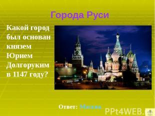 Города Руси Какой город был основан князем Юрием Долгоруким в 1147 году?