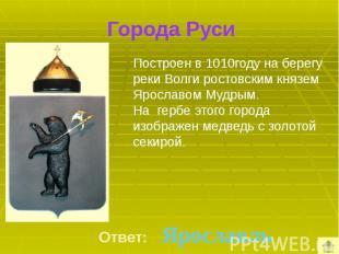 Города Руси Построен в 1010году на берегу реки Волги ростовским князем Ярославом