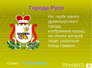 Города Руси На гербе какого древнерусского города изображена пушка, на стволе ко