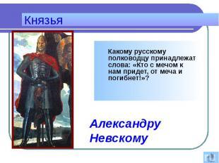 Князья Какому русскому полководцу принадлежат слова: «Кто с мечом к нам придет,