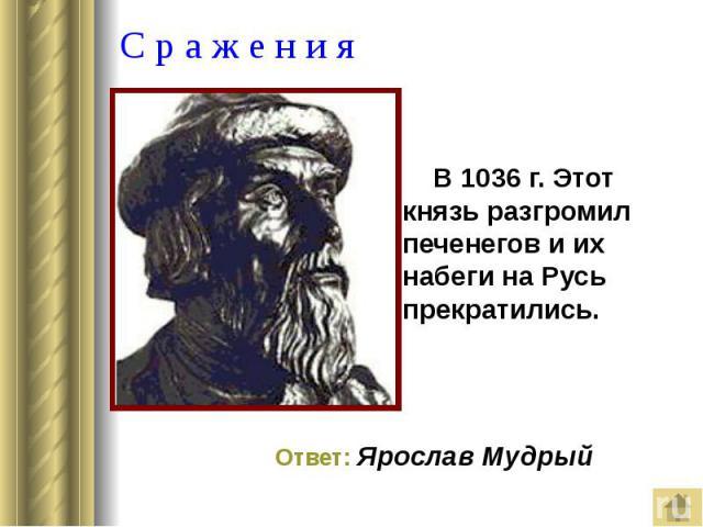 С р а ж е н и я В 1036 г. Этот князь разгромил печенегов и их набеги на Русь прекратились.