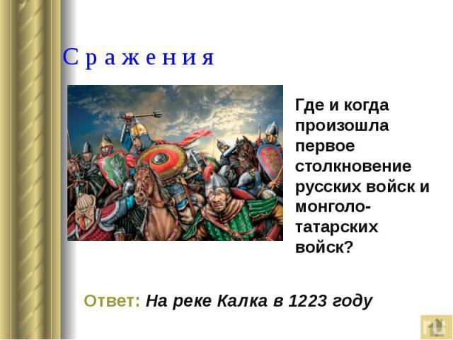 С р а ж е н и я Где и когда произошла первое столкновение русских войск и монголо-татарских войск?