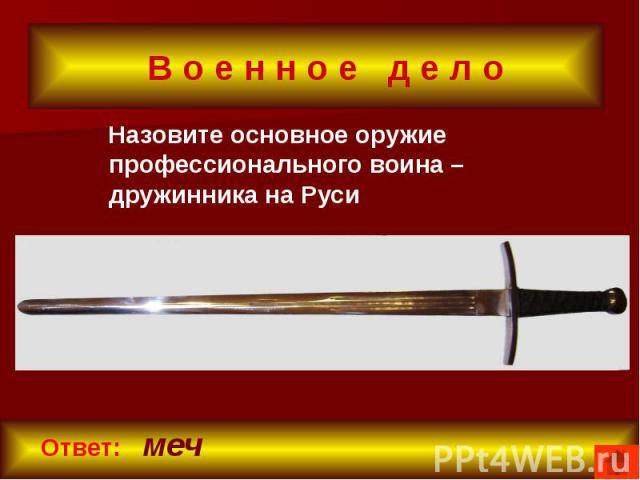 В о е н н о е д е л о Назовите основное оружие профессионального воина – дружинника на Руси