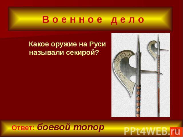 В о е н н о е д е л о Какое оружие на Руси называли секирой?