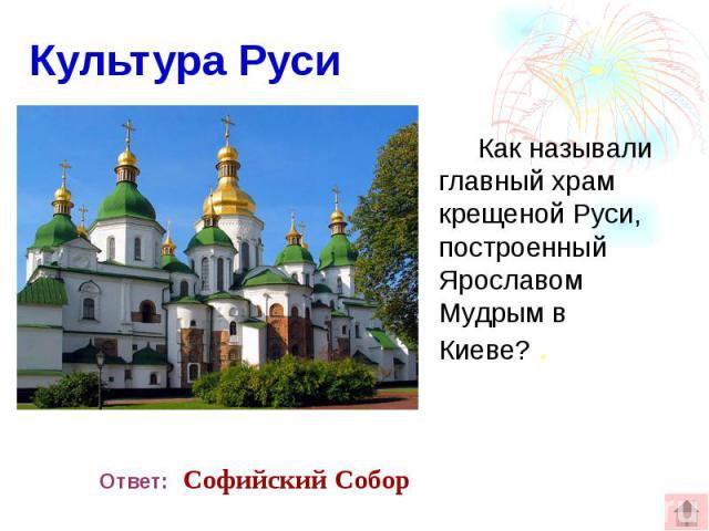 Культура Руси Как называли главный храм крещеной Руси, построенный Ярославом Мудрым в Киеве? .