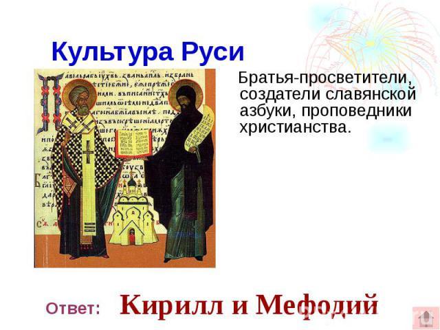 Культура Руси Братья-просветители, создатели славянской азбуки, проповедники христианства.