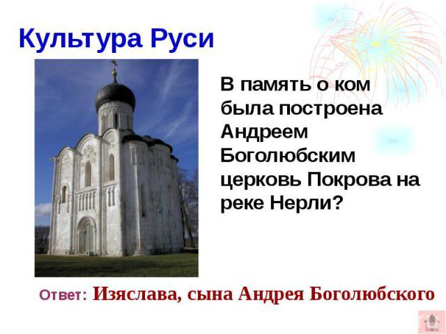 Культура Руси В память о ком была построена Андреем Боголюбским церковь Покрова на реке Нерли?