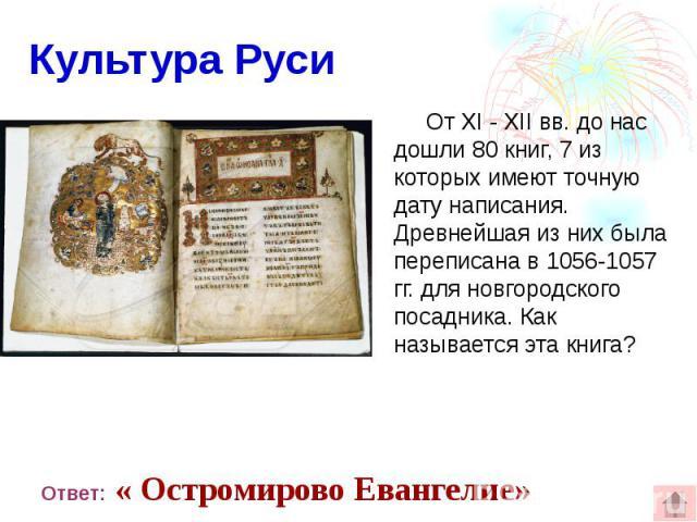 Культура Руси От XI - XII вв. до нас дошли 80 книг, 7 из которых имеют точную дату написания. Древнейшая из них была переписана в 1056-1057 гг. для новгородского посадника. Как называется эта книга?