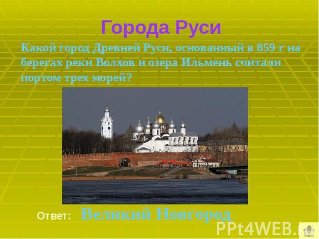 Города Руси Какой город Древней Руси, основанный в 859 г на берегах реки Волхов и озера Ильмень считали портом трех морей?