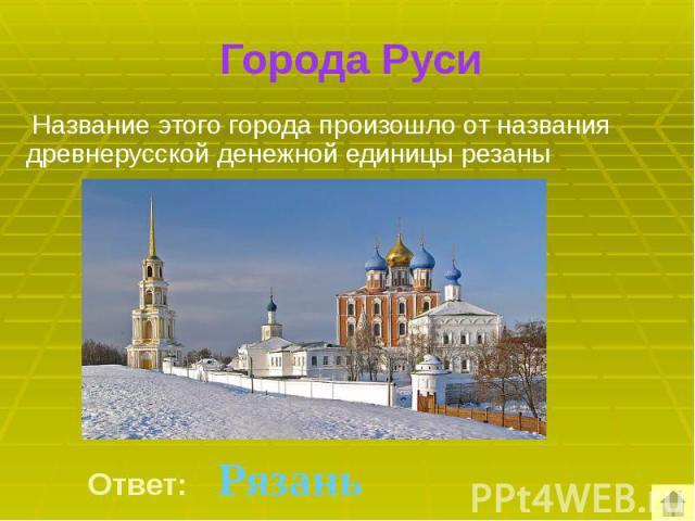 Города Руси Название этого города произошло от названия древнерусской денежной единицы резаны