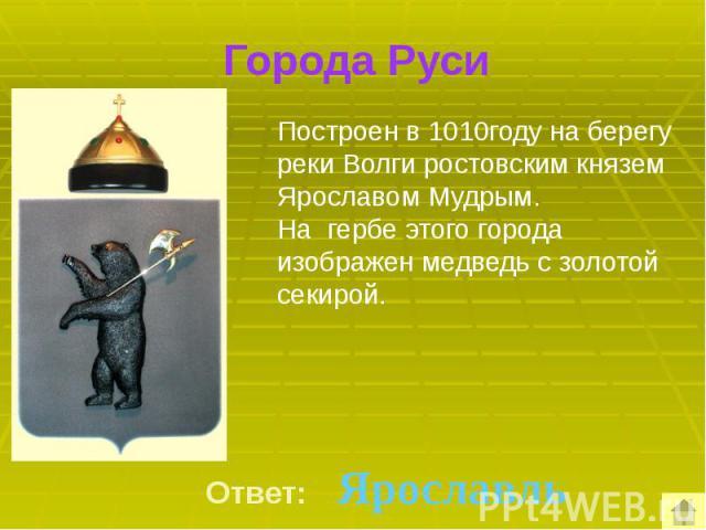 Города Руси Построен в 1010году на берегу реки Волги ростовским князем Ярославом Мудрым. На гербе этого города изображен медведь с золотой секирой.
