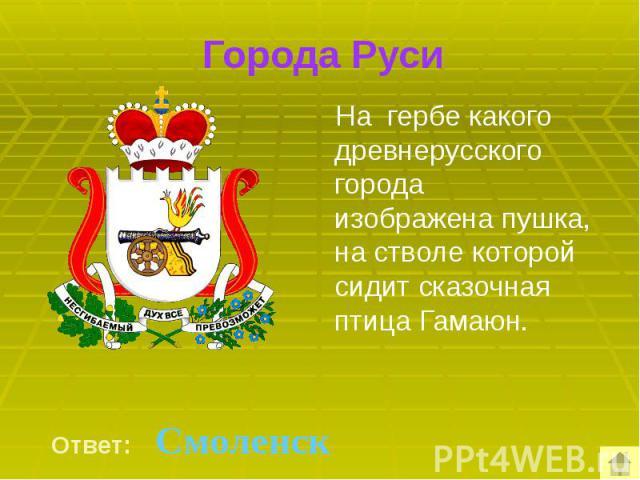 Города Руси На гербе какого древнерусского города изображена пушка, на стволе которой сидит сказочная птица Гамаюн.