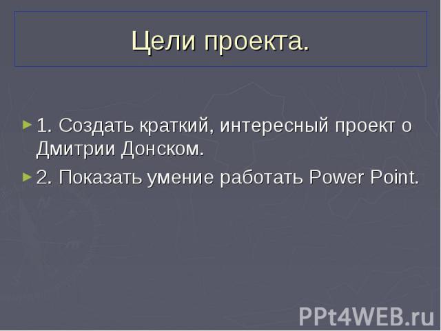 1. Создать краткий, интересный проект о Дмитрии Донском. 1. Создать краткий, интересный проект о Дмитрии Донском. 2. Показать умение работать Power Point.