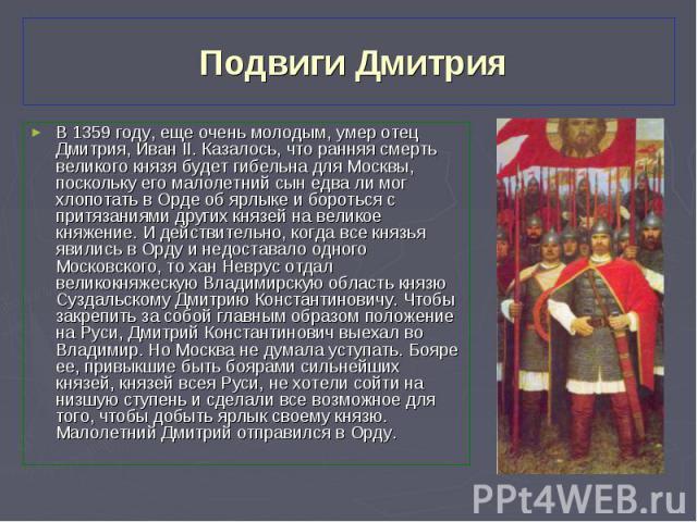 В 1359 году, еще очень молодым, умер отец Дмитрия, Иван II. Казалось, что ранняя смерть великого князя будет гибельна для Москвы, поскольку его малолетний сын едва ли мог хлопотать в Орде об ярлыке и бороться с притязаниями других князей на великое …