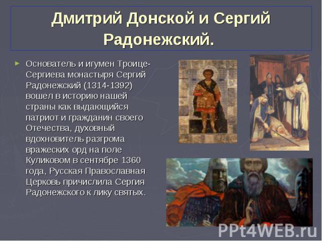 Основатель и игумен Троице-Сергиева монастыря Сергий Радонежский (1314-1392) вошел в историю нашей страны как выдающийся патриот и гражданин своего Отечества, духовный вдохновитель разгрома вражеских орд на поле Куликовом в сентябре 1360 года, Русск…